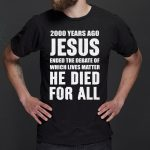 2000 Years Ago Jesus Ended The Debate of Which Lives Matter shirt