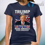 Donald Trump 2020 Fuck Your Feelings Make America Even Greater T-Shirts
