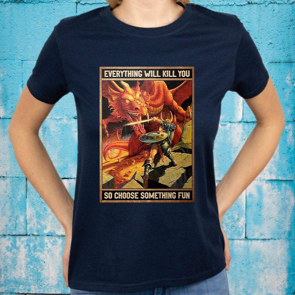 Dungeons and dragons everything will kill you so choose something fun T-Shirt