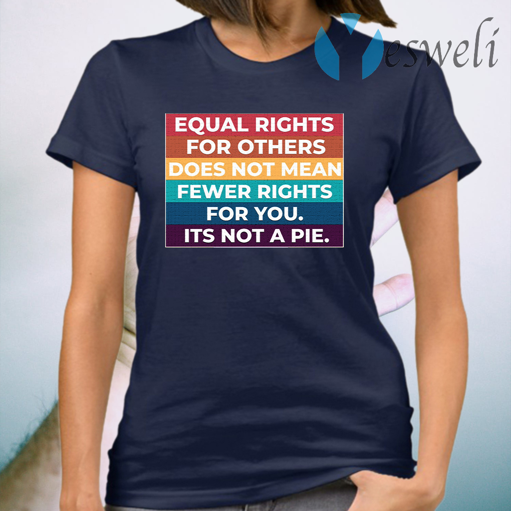 Equal Rights For Others Does Not Mean Fewer Rights For You It's Not A Pie T-Shirt