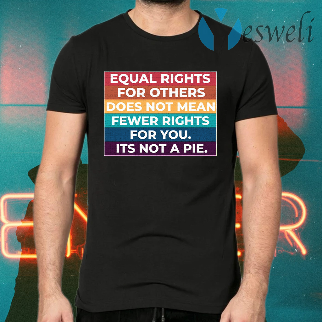 Equal Rights For Others Does Not Mean Fewer Rights For You It's Not A Pie T-Shirts