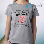 Funny Pig Let Me Pour You A Tall Glass Of Get Over It T-Shirt