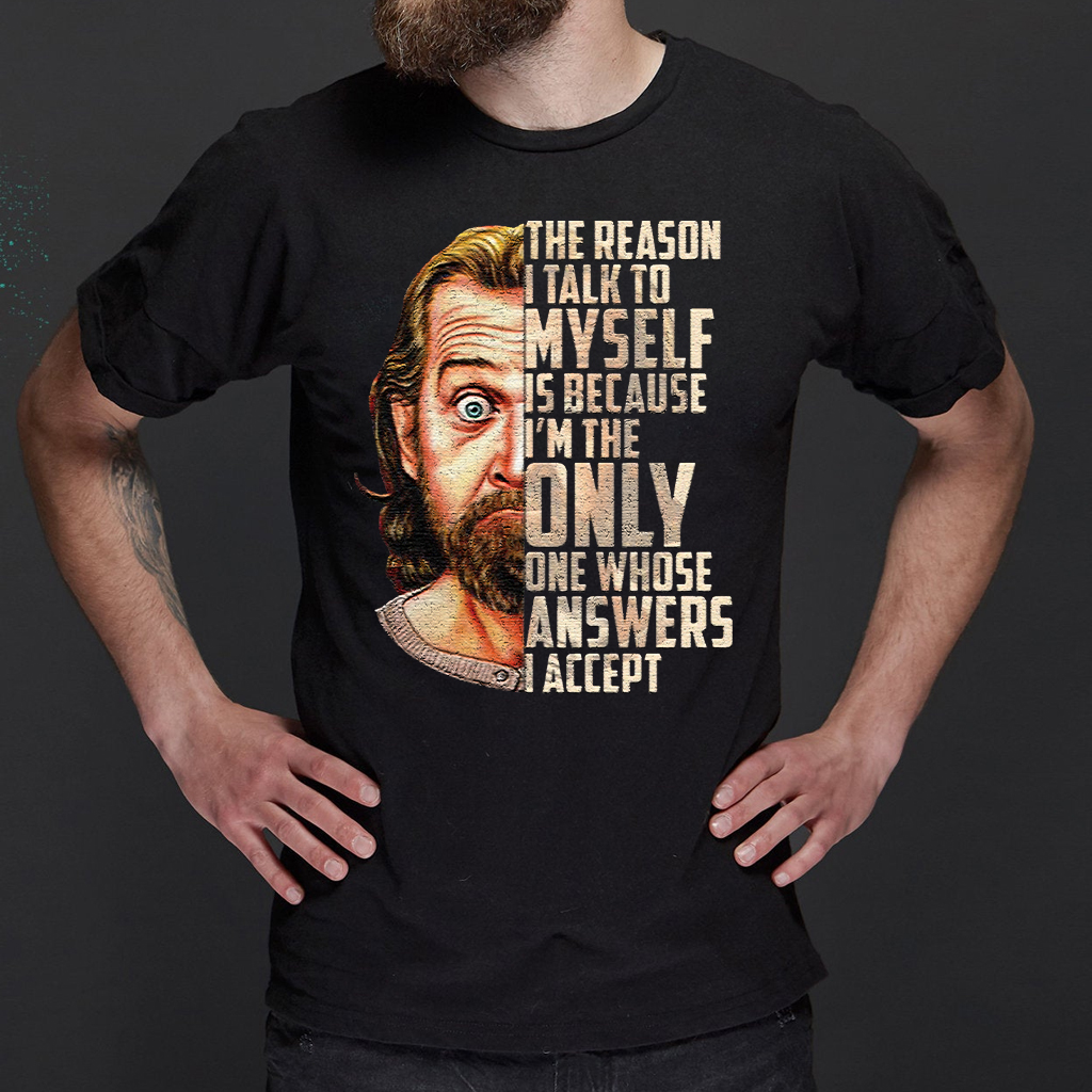 George Carlin The Reason I Talk To Myself Is Because I'm The Only One Whose Answers I Accept shirt