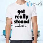 Get Really Stoned Drink Wetcement T-Shirts