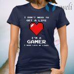 Heart I Don't Need To Get A Life I'm A Gamer T-Shirt
