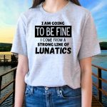 I Am Going To Be Fine I Come From A Strong Line Of Lunatics T Shirt