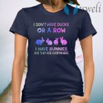 I Don't Have Ducks Or A Row I Have Bunnies And They Are Everywhere T-Shirt