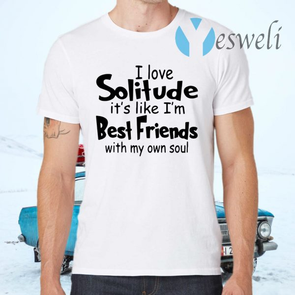 I love solitude it's like I'm best friends with my own soul T-Shirts