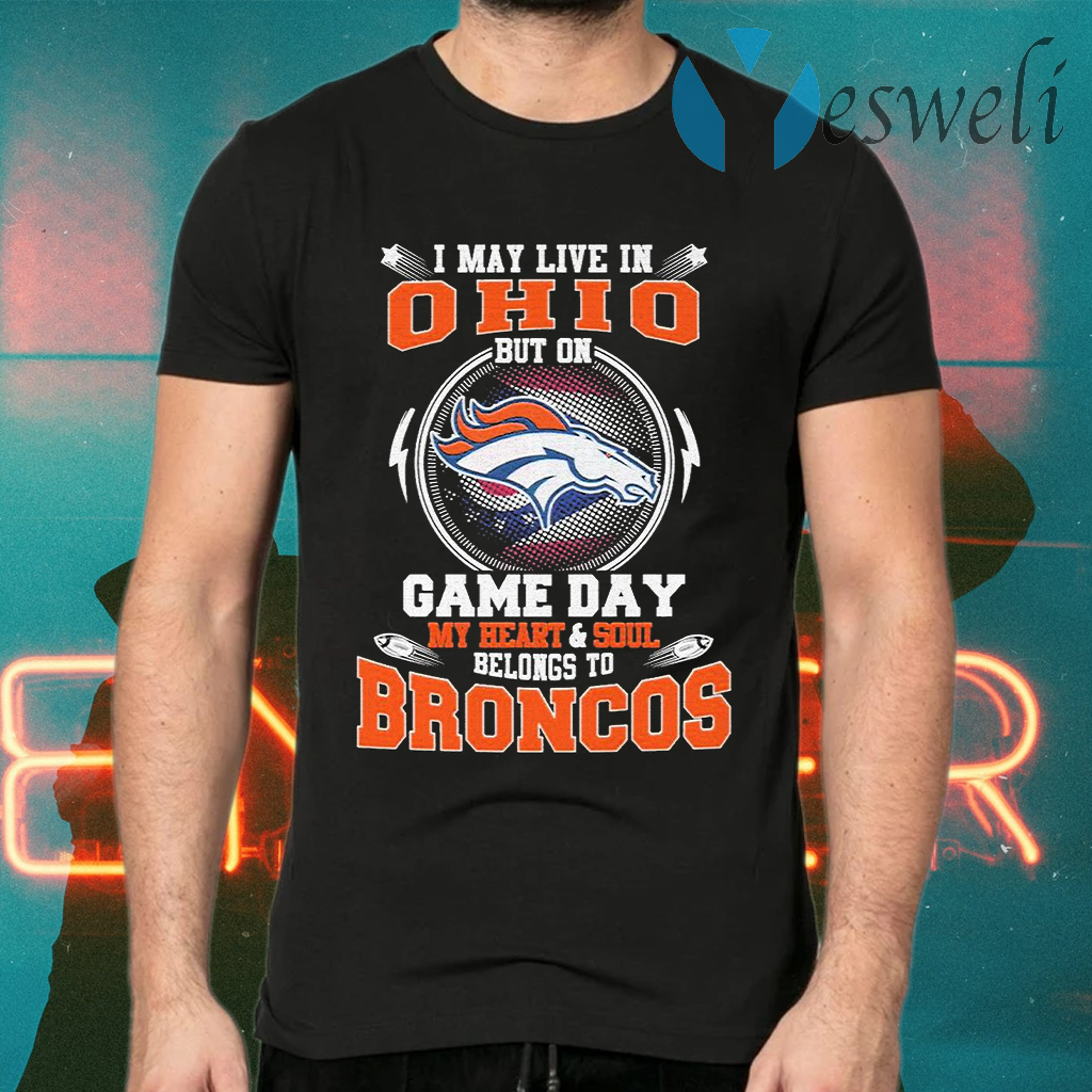 I may live in Ohio but on game day my Heart and Soul belongs to Denver Broncos T-Shirts