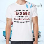 If We Get In Trouble It's My Grandpa's Fault Because I Listened To Him T-Shirt