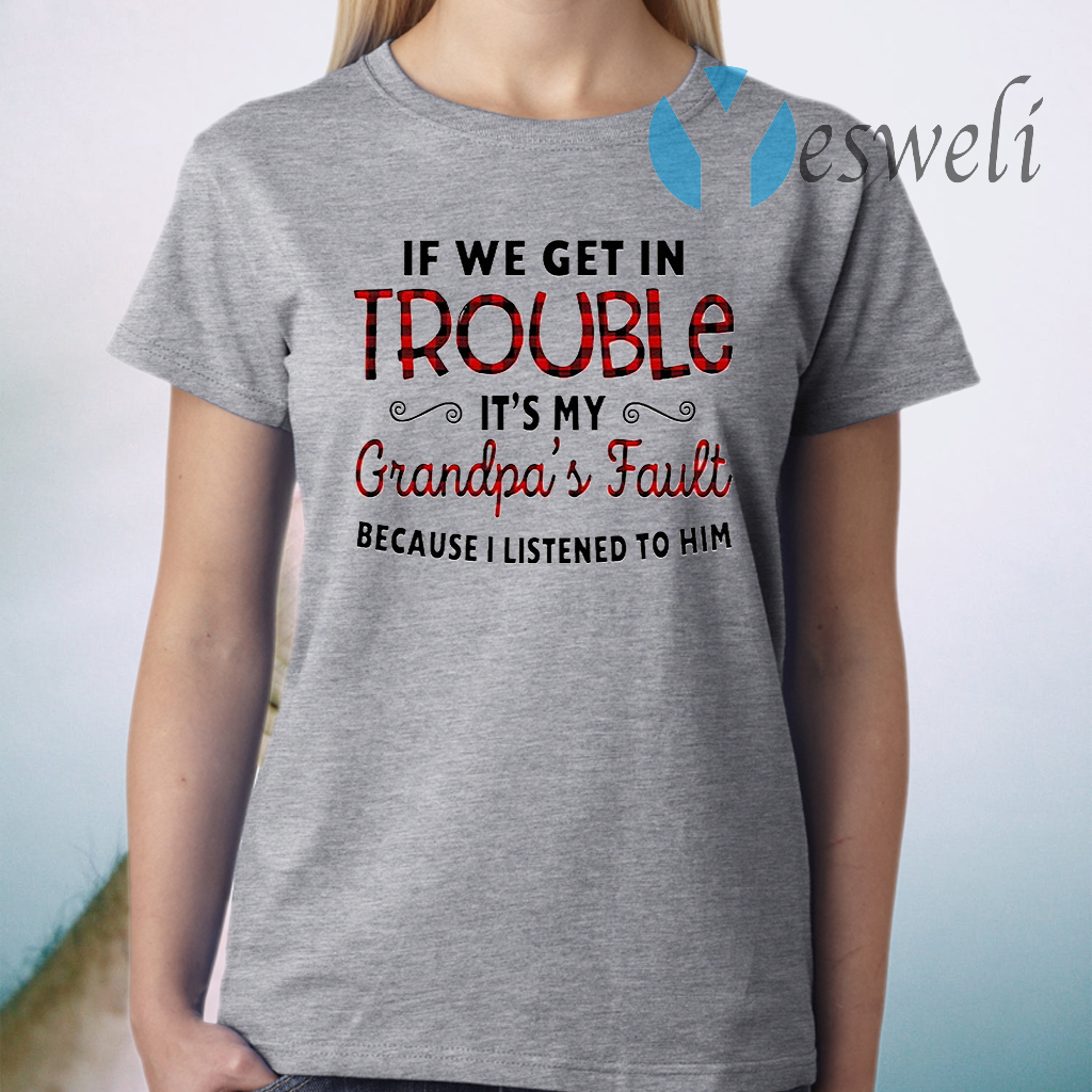 If We Get In Trouble It's My Grandpa's Fault Because I Listened To Him T-Shirts