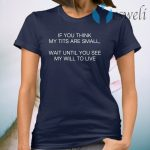 If You Think My Tits Are Small Wait Until You See My Will To Live T-Shirt