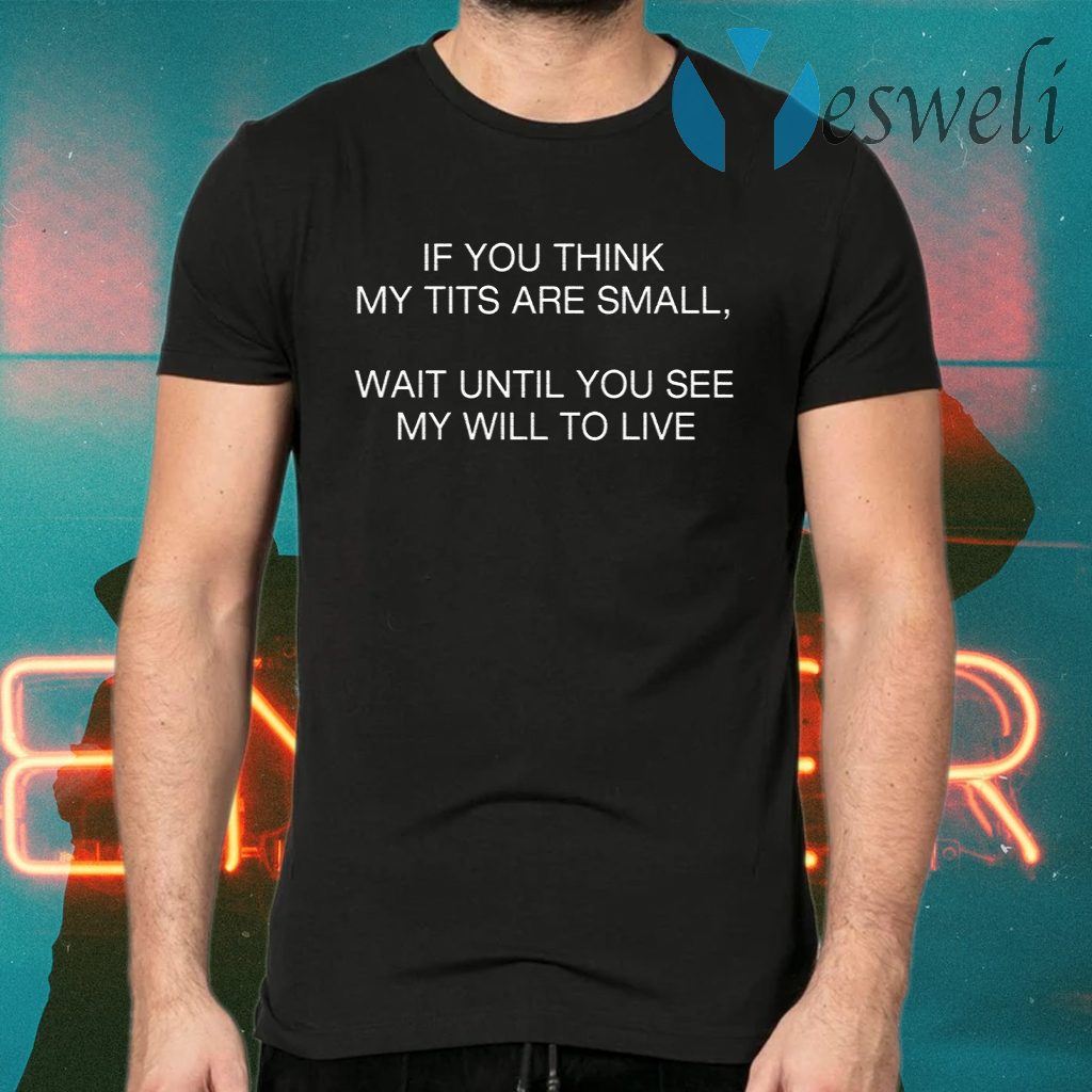 If You Think My Tits Are Small Wait Until You See My Will To Live T-Shirts