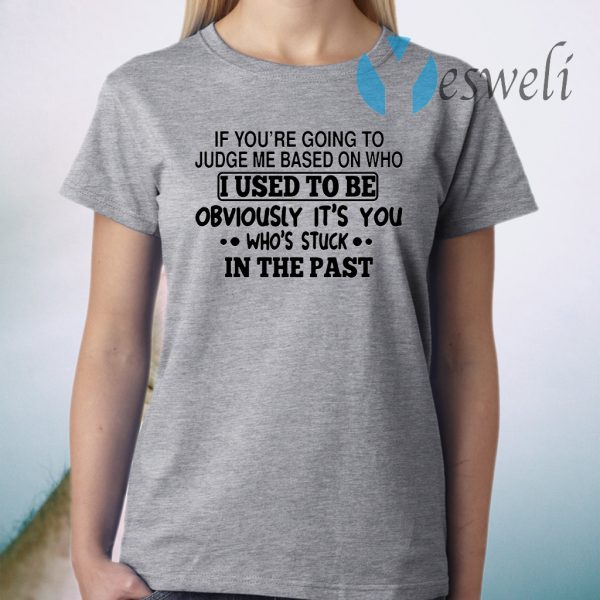 If you're going to judge me based on who I used to be obviously it's you who's stuck in the past T-Shirt