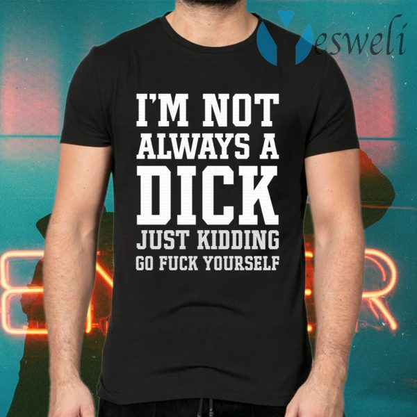 I'm Not Always A Dick Just Kidding Go Fuck Yourself T-Shirts