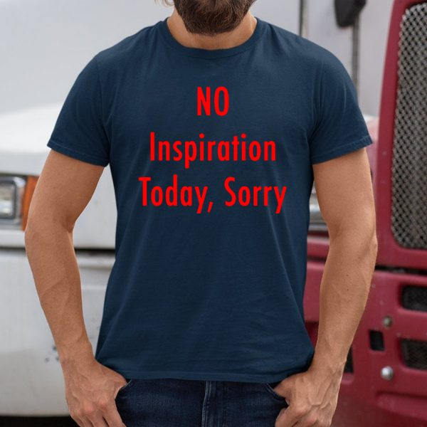 No Inspiration Today Sorry Shirt