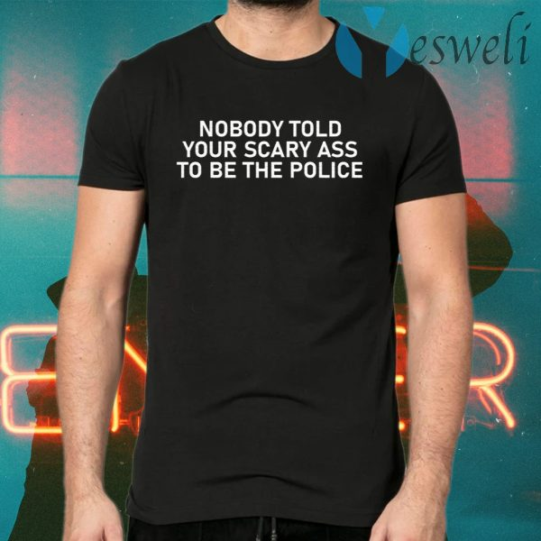 Nobody told your scary ass to be the police T-Shirts