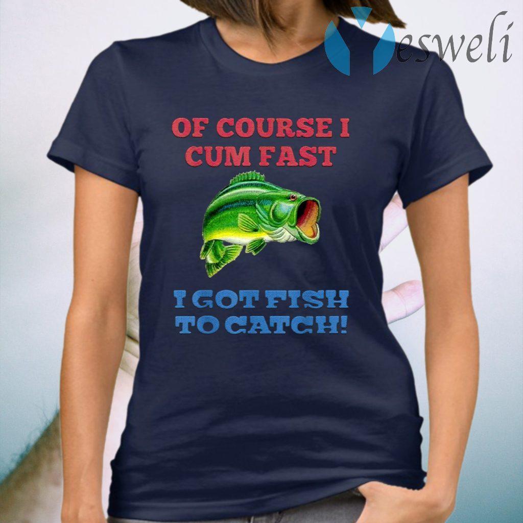 Of Course I Cum Fast I Got Fish To Catch T-Shirts