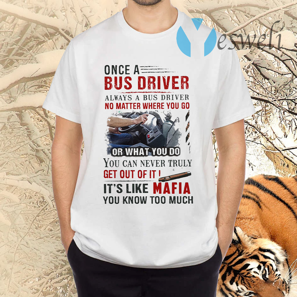 Once A Bus Driver It's Like Mafia You Know Too Much Quote T-Shirts