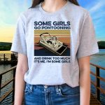 Some Girls Go Pontooning And Drink Too Much It's Me I'm Some Girls TShirt