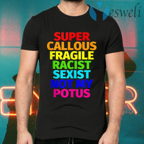Super Callous Fragile Racist Sexist Not My Potus T-Shirts