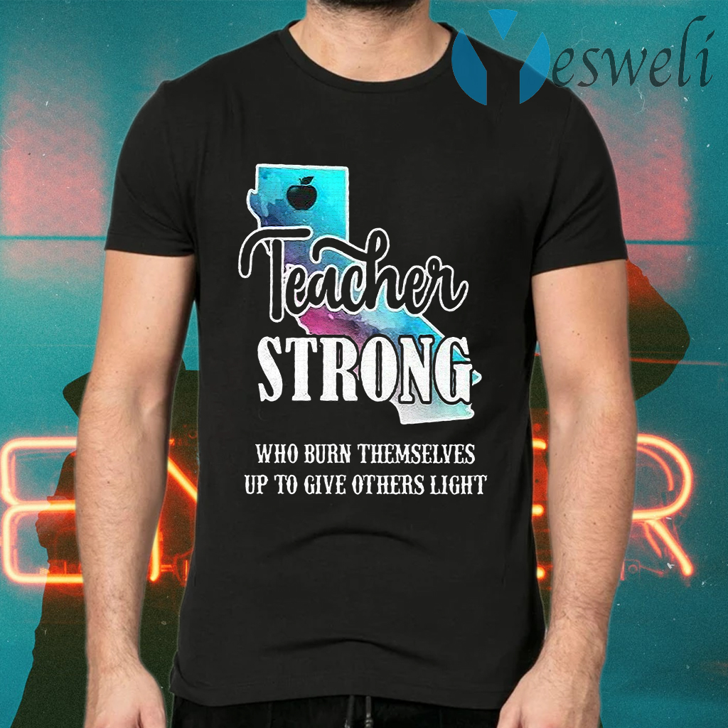 Teacher Strong Who Burn Themselves Up To Give Others Light T-Shirts