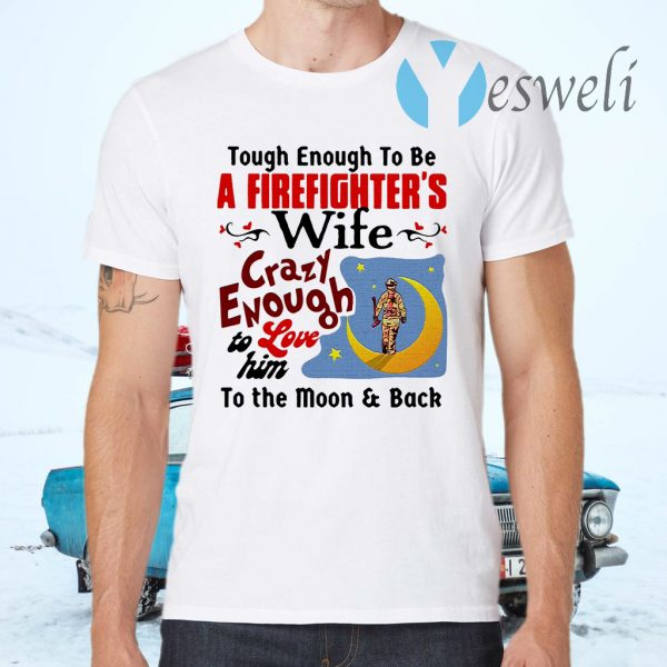 Tough Enough To Be I Am A Firefighter's Wife Crazy Enough To Love Him To The Moon And Back T-Shirts