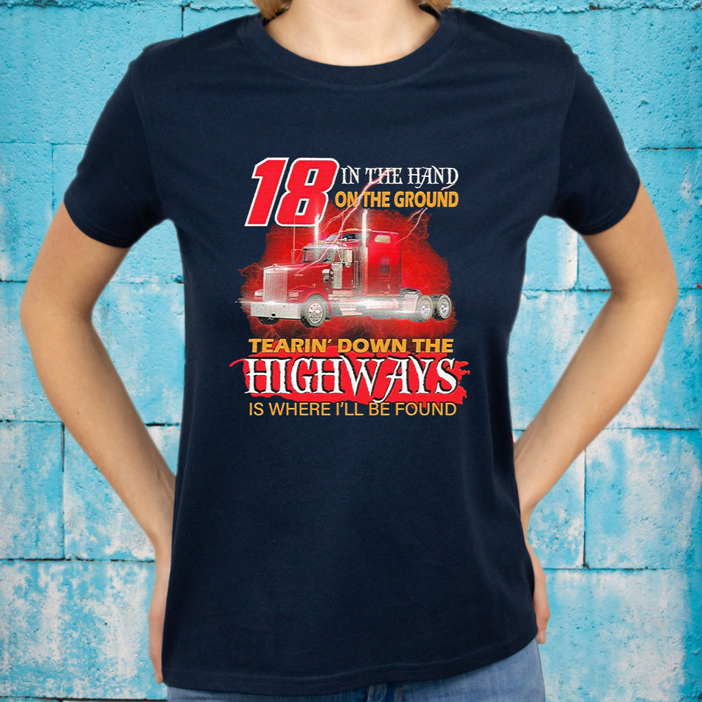 Trucker 18 in the hand on the ground tearin' down the Highways is where I'll be found T-Shirts