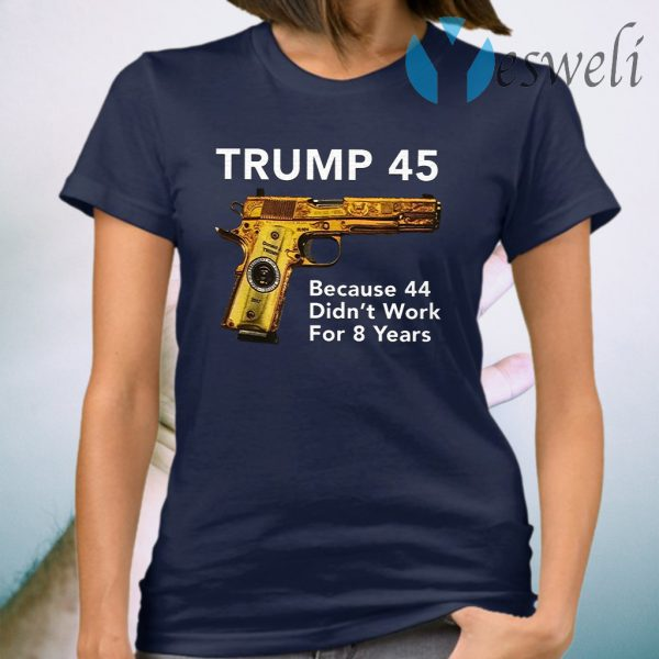 Trump 45 Because The 44 Didn't Work For 8 Years T-Shirt