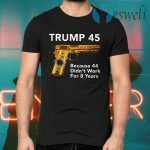 Trump 45 Because The 44 Didn't Work For 8 Years T-Shirts