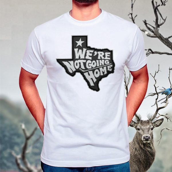We're Not Going Home t shirt