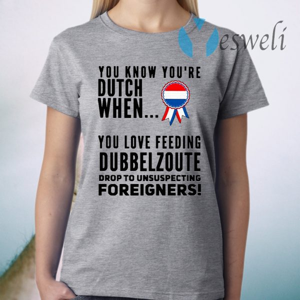 You know youre dutch when you love feeling dubbel zoute drop to unsuspecting foreigners T-Shirt