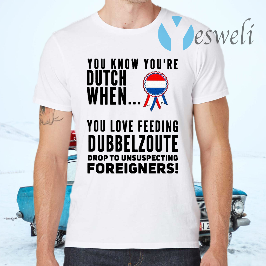 You know youre dutch when you love feeling dubbel zoute drop to unsuspecting foreigners T-Shirts