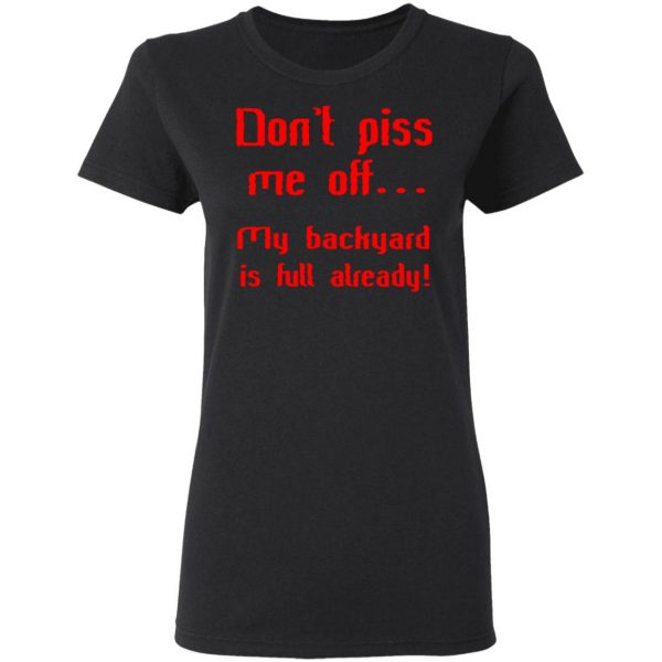 Don't Piss Me Off My Backyard Is Full Already T Shirt