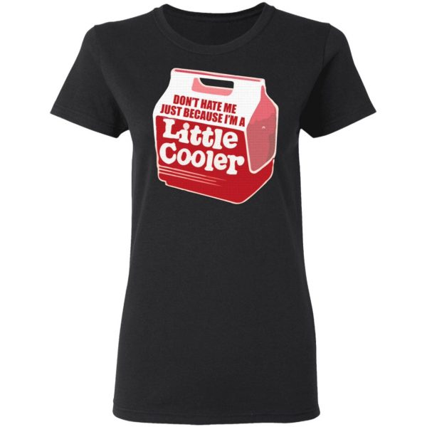 Don't hate me just because I'm a little cooler T-Shirt