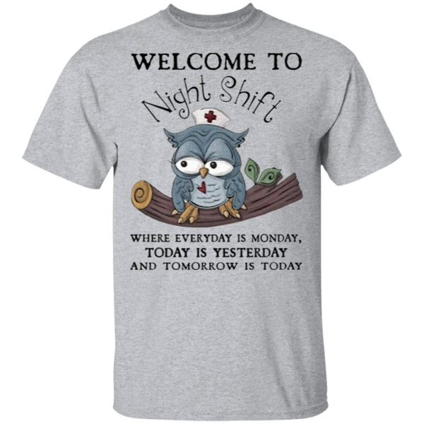 Welcome To Night Shift Where Everyday Is Monday, Today Is Yesterday And Tomorrow Is Today Shirt