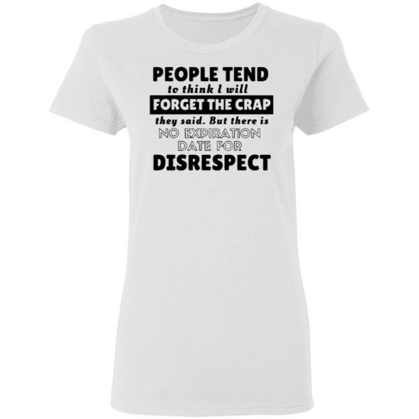 People Tend To Think I Will Forget The Reap They Say But There Is No Expiration Date For Disrespect Shirt