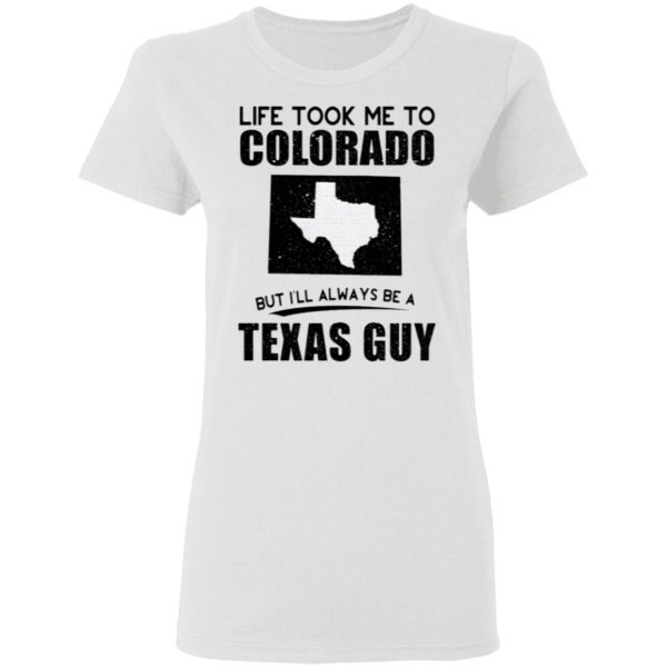 LIFE TOOK ME TO COLORADO BUT I'LL ALWAYS BE A TEXAS GUY SHIRT