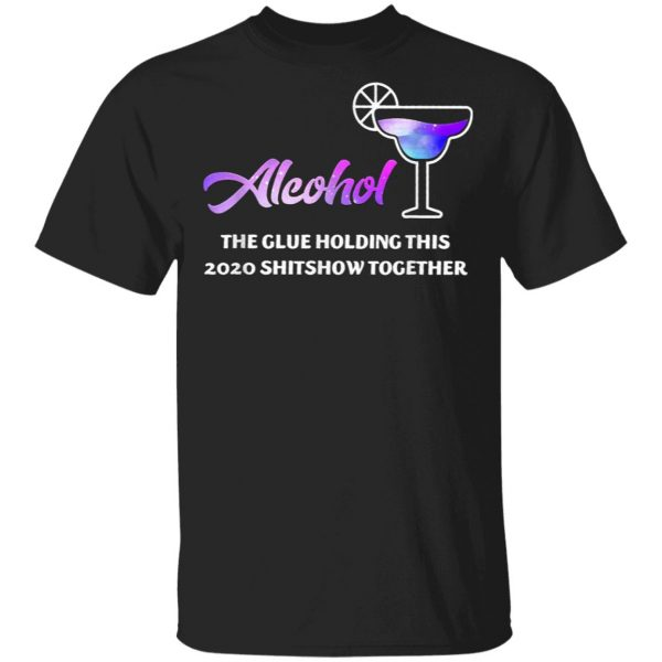Alcohol The Glues Holding This 2020 Shitshow Together T-Shirt