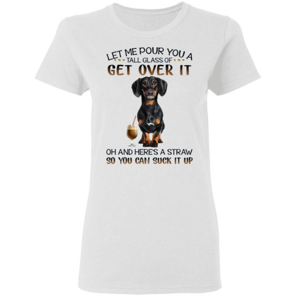 Let Me Pour You A Tall Glass Of Get Over It Oh And Here's A Straw So You Can Suck It Up T-Shirt