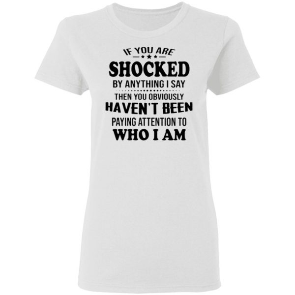 If You Are Shocked By Anything I Say Shirt And Hoodie