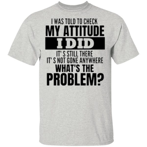 I Was Told To Check My Attitude I Did Hoodie Shirt