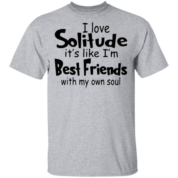 I love solitude it's like I'm best friends with my own soul T-Shirt