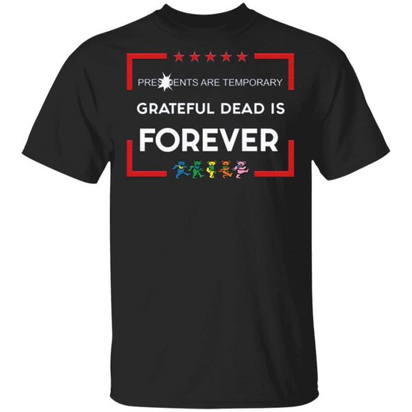 Presidents Are Temporary Grateful Dead Is Forever T-Shirt