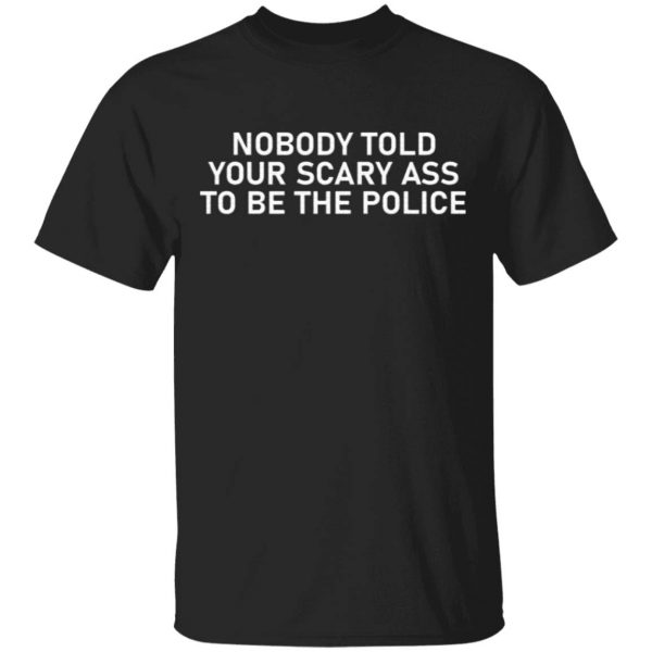 Nobody told your scary ass to be the police T-Shirt