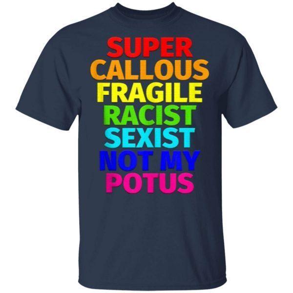 Super Callous Fragile Racist Sexist Not My Potus T-Shirt