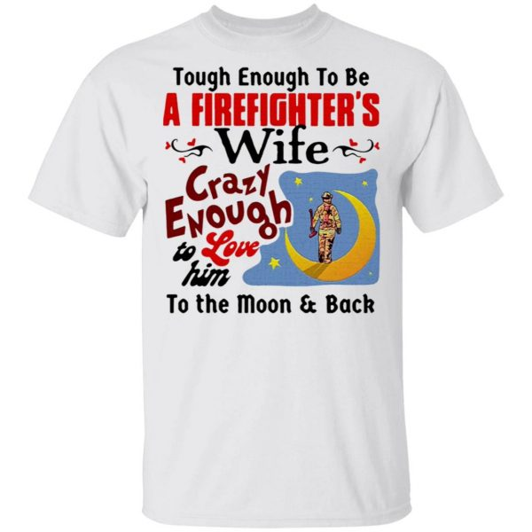 Tough Enough To Be I Am A Firefighter's Wife Crazy Enough To Love Him To The Moon And Back T-Shirt