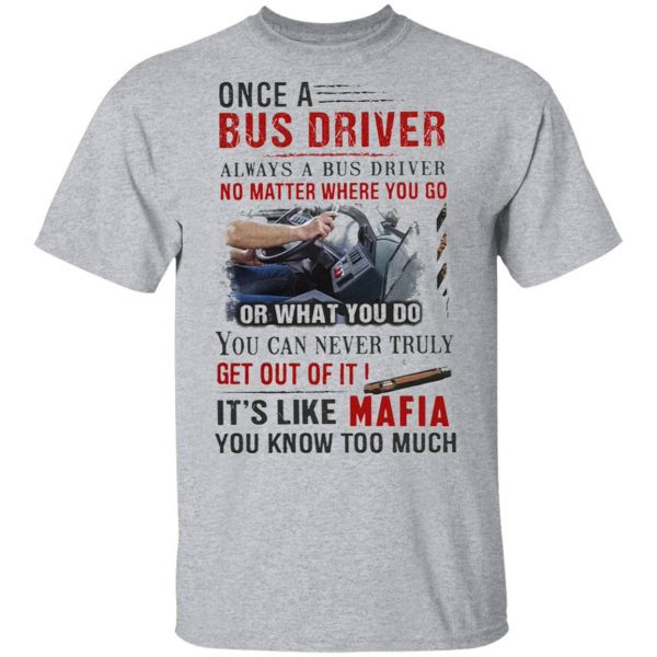 Once A Bus Driver It's Like Mafia You Know Too Much Quote T-Shirt