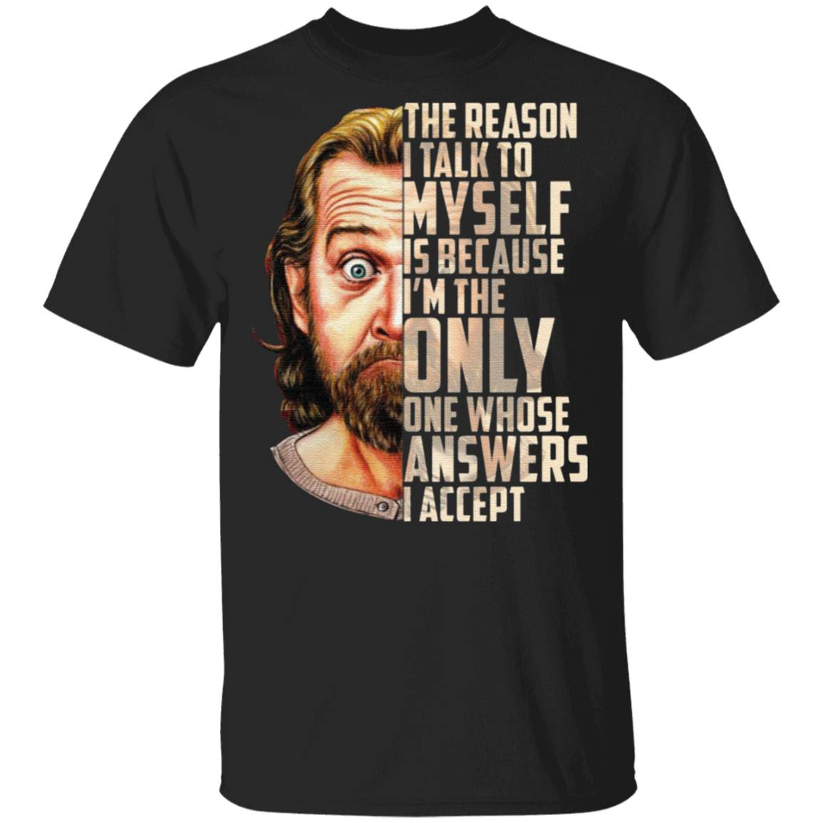 George Carlin The Reason I Talk To Myself Is Because I'm The Only One Whose Answers I Accept tshirt