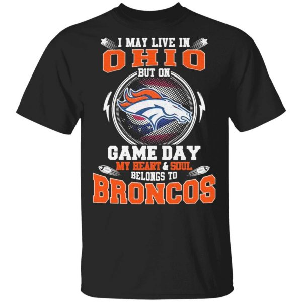 I may live in Ohio but on game day my Heart and Soul belongs to Denver Broncos T-Shirt
